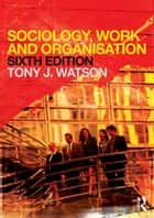 Sociology, Work and Organisation ebook by Tony Watson,Marek Korczynski