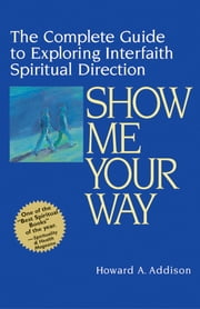 Show Me Your Way - The Complete Guide to Exploring Interfaith Spiritual Direction ebook by Rabbi Howard A. Addison