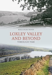 Loxley Valley And Beyond Through Time ebook by Malcolm Nunn