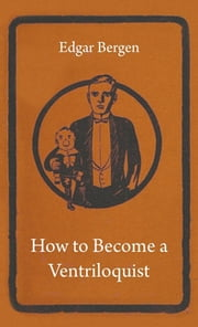 How To Become A Ventriloquist ebook by Edgar Bergen