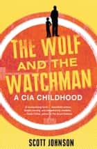 The Wolf and the Watchman - a CIA childhood ebook by Scott Johnson