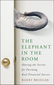 The Elephant in the Room - Sharing the Secrets for Pursuing Real Financial Success ebook by Barry Bridger