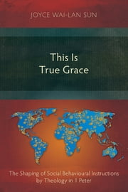 This Is True Grace - The Shaping of Social Behavioural Instructions by Theology in 1 Peter ebook by Joyce Wai-Lan Sun