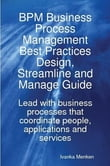BPM Business Process Management Best Practices Design, Streamline and Manage Guide - Lead with business processes that coordinate people, applications and services