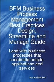 BPM Business Process Management Best Practices Design, Streamline and Manage Guide - Lead with business processes that coordinate people, applications and services ebook by Ivanka Menken