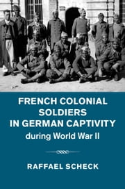 French Colonial Soldiers in German Captivity during World War II ebook by Raffael Scheck