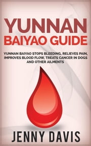 Yunnan Baiyao Guide: Yunnan Baiyao Stops Bleeding, Relieves Pain, Improves Blood Flow, Treats Cancer in Dogs and Other Ailments ebook by Jenny Davis