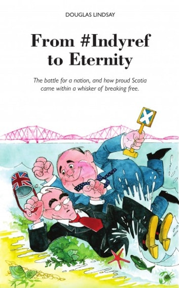 From #Indyref to Eternity - The battle for a nation, and how proud Scotia came within a whisker of breaking free. ebook by Douglas Lindsay