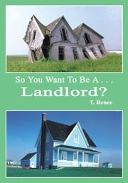 So You Want To Be A . . .Landlord? ebook by T. Renee