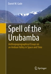 Spell of the Urubamba - Anthropogeographical Essays on an Andean Valley in Space and Time ebook by Daniel Gade
