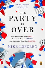 The Party Is Over - How Republicans Went Crazy, Democrats Became Useless, and the Middle Class Got S hafted ebook by Mike Lofgren