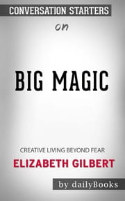 Big Magic: Creative Living Beyond Fear by Elizabeth Gilbert | Conversation Starters ebook by dailyBooks