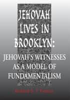 Jehovah Lives in Brooklyn - Jehovah's Witnesses as a Model of Fundamentalism ebook by Richard S. Francis