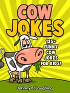 Cow Jokes: 125+ Funny Cow Jokes for Kids! ebook by Johnny B. Laughing