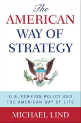 The American Way of Strategy - U.S. Foreign Policy and the American Way of Life ebook by Michael Lind