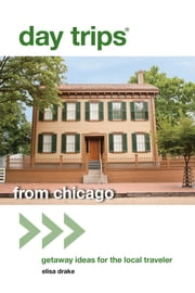 Day Trips® from Chicago - Getaway Ideas for the Local Traveler ebook by Elisa Drake