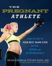 The Pregnant Athlete - How to Stay in Your Best Shape Ever--Before, During, and After Pregnancy ebook by Brandi Dion,Steven Dion,McIntosh Perry,Joel Heller
