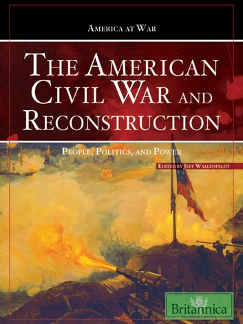 The American Civil War and Reconstruction - People, Politics, and Power ebook by Britannica Educational Publishing