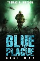 Blue Plague - War (Blue Plague Book 6) ebook by Thomas A. Watson, Monique Happy