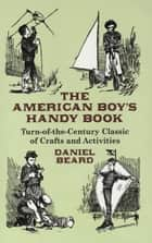 The American Boy's Handy Book - Turn-of-the-Century Classic of Crafts and Activities eBook by Daniel Beard