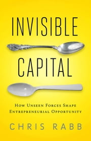 Invisible Capital - How Unseen Forces Shape Entrepreneurial Opportunity ebook by Chris Rabb