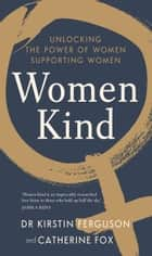 Women Kind - Unlocking the power of women supporting women ebook by Catherine Fox, Kirstin Ferguson