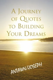 A Journey of Quotes to Building Your Dreams ebook by Antawn Barb & Joe Barb III