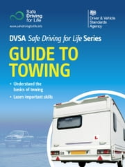 Guide to Towing - DVSA Safe Driving for Life Series (epub): DVSA Safe Driving for Life Series ebook by DVSA The Driver and Vehicle Standards Agency