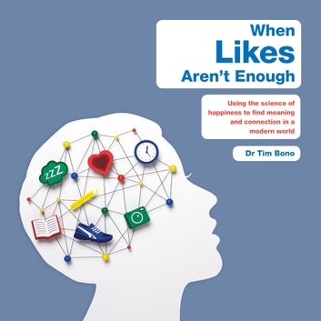 When Likes Aren't Enough - Using the science of happiness to find meaning and connection in a modern world audiobook by Tim Bono