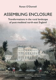 Assembling Enclosure - Transformations in the Rural Landscape of Post-Medieval North-East England ebook by Ronan O'Donnell