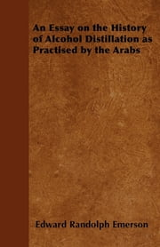 An Essay on the History of Alcohol Distillation as Practised by the Arabs ebook by Edward Randolph Emerson