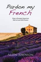 Pardon My French - How a Grumpy American Fell in Love with France ebook by Allen Johnson
