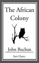 The African Colony ebook by John Buchan