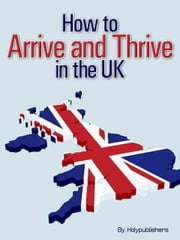 How to Arrive and Thrive in the UK ebook by Holypublishers