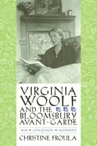 Virginia Woolf and the Bloomsbury Avant-garde - War, Civilization, Modernity ebook by Christine Froula