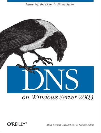DNS on Windows Server 2003 - Mastering the Domain Name System ebook by Cricket Liu,Matt Larson,Robbie Allen