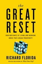 The Great Reset - How New Ways of Living and Working Drive Post-Crash Prosperity ebook by Richard Florida