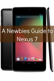 A Newbies Guide to Nexus 7 ebook by Minute Help Guides