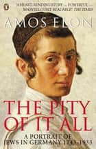 The Pity of it All - A Portrait of Jews in Germany 1743-1933 ebook by