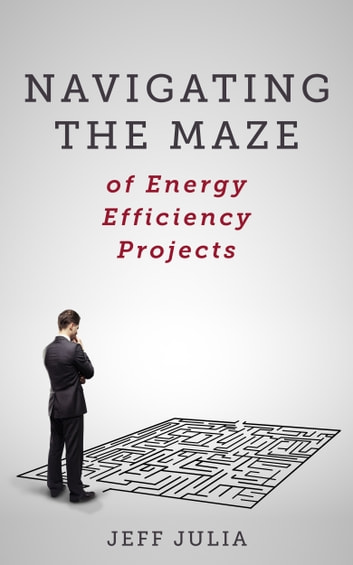 Navigating the Maze - of Energy Efficiency Projects ebook by Jeff Julia