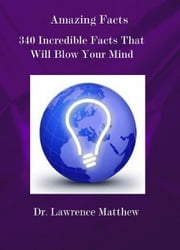 Amazing Facts – 340 Incredible Facts That Will Blow Your Mind - Amazing Facts Series, #1 ebook by Dr. Lawrence Matthew