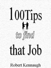 100 Tips to Find that Job ebook by Rob Kennaugh