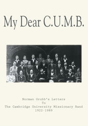 My Dear C.U.M.B. - Norman Grubb's Letters To The Cambridge University Missionary Band 1922-1989 ebook by Norman Grubb