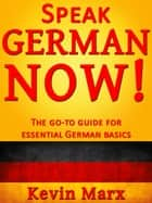 Speak German Now! The Go-To Guide for Essential German Basics ebook by