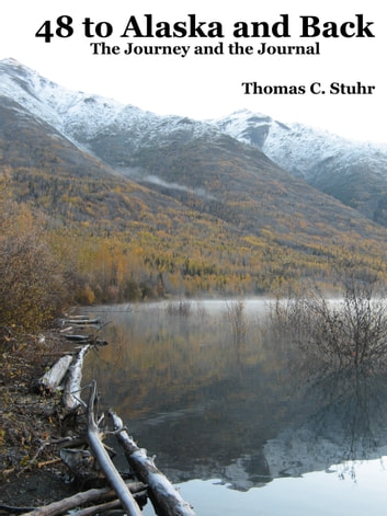 48 to Alaska and Back: The Journey and the Journal ebook by Thomas C. Stuhr