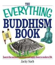 The Everything Buddhism Book: Learn the Ancient Traditions and Apply Them to Modern Life ebook by Jacky Sach