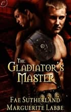 The Gladiator's Master ebook by Fae Sutherland, Marguerite Labbe