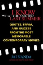 I Know What You Quoted Last Summer - Quotes and Trivia from the Most Memorable Contemporary Movies ebooks by Jai Nanda