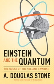 Einstein and the Quantum - The Quest of the Valiant Swabian ebook by A. Douglas Stone,A. Douglas Stone
