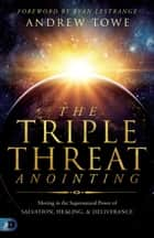 The Triple Threat Anointing - Moving in the Supernatural Power of Salvation, Healing and Deliverance ebook by